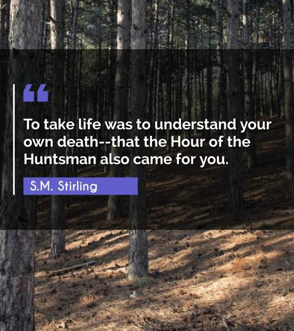 To take life was to understand your own death--that the Hour of the Huntsman also came for you.