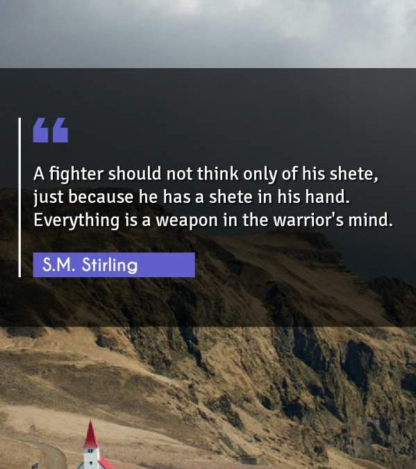 A fighter should not think only of his shete, just because he has a shete in his hand. Everything is a weapon in the warrior's mind.