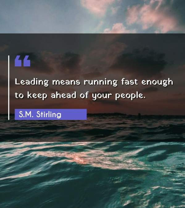 Leading means running fast enough to keep ahead of your people.