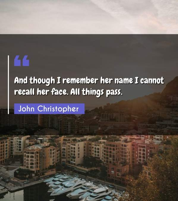 And though I remember her name I cannot recall her face. All things pass.
