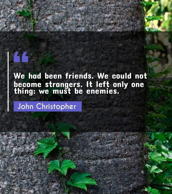 We had been friends. We could not become strangers. It left only one thing: we must be enemies.