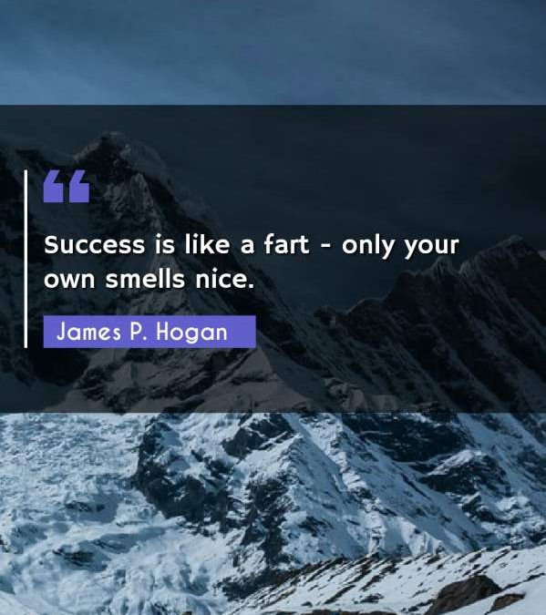 Success is like a fart - only your own smells nice.
