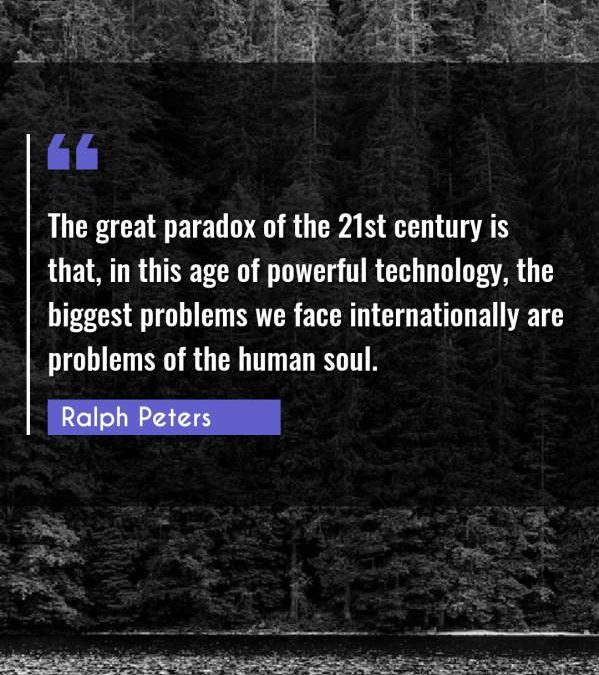 The great paradox of the 21st century is that, in this age of powerful technology, the biggest problems we face internationally are problems of the human soul.