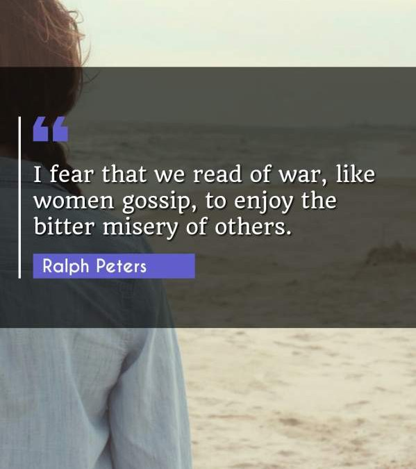 I fear that we read of war, like women gossip, to enjoy the bitter misery of others.