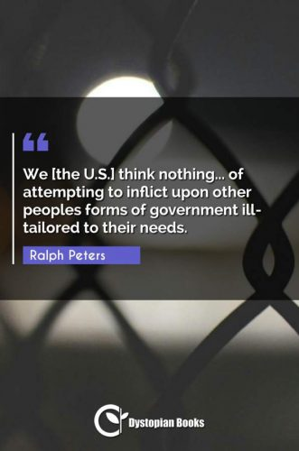We [the U.S.] think nothing... of attempting to inflict upon other peoples forms of government ill-tailored to their needs.