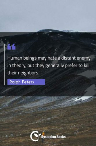 Human beings may hate a distant enemy in theory, but they generally prefer to kill their neighbors.