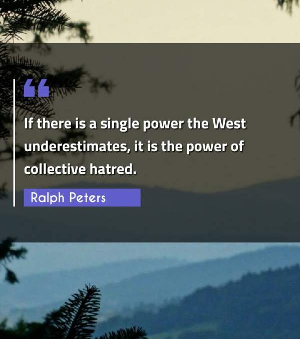 If there is a single power the West underestimates, it is the power of collective hatred.