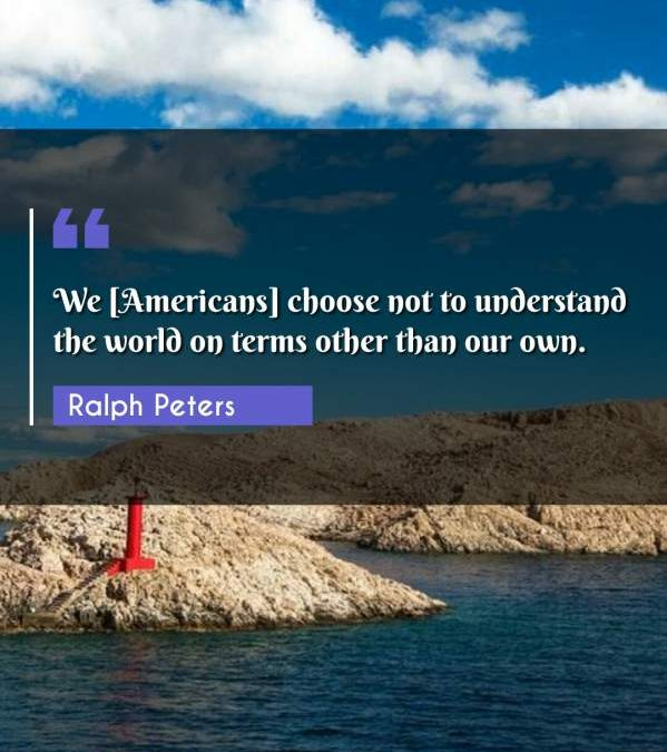 We [Americans] choose not to understand the world on terms other than our own.