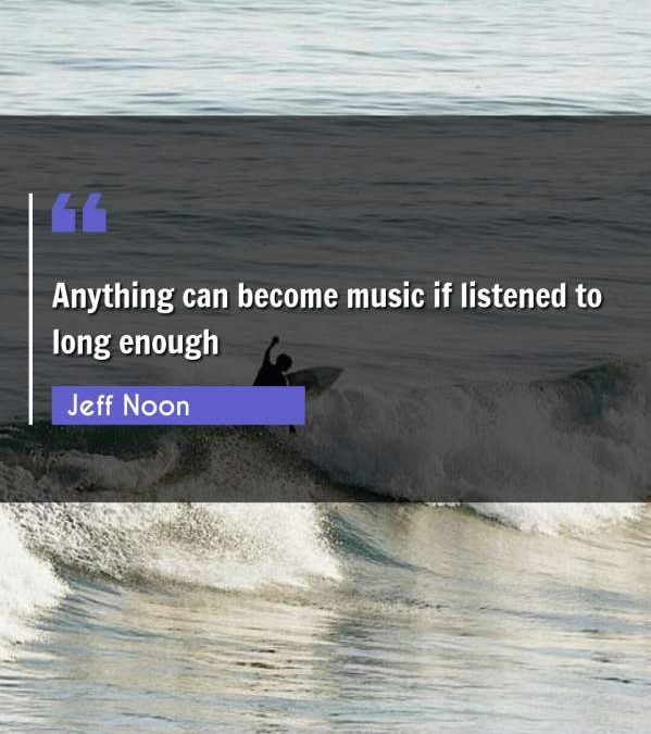 Anything can become music if listened to long enough