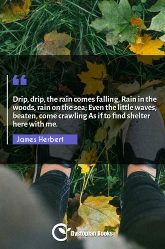 Drip, drip, the rain comes falling, Rain in the woods, rain on the sea; Even the little waves, beaten, come crawling As if to find shelter here with me.