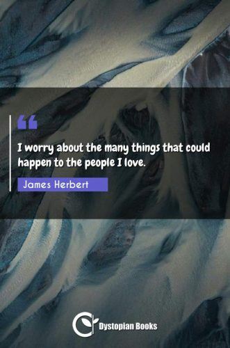 I worry about the many things that could happen to the people I love.