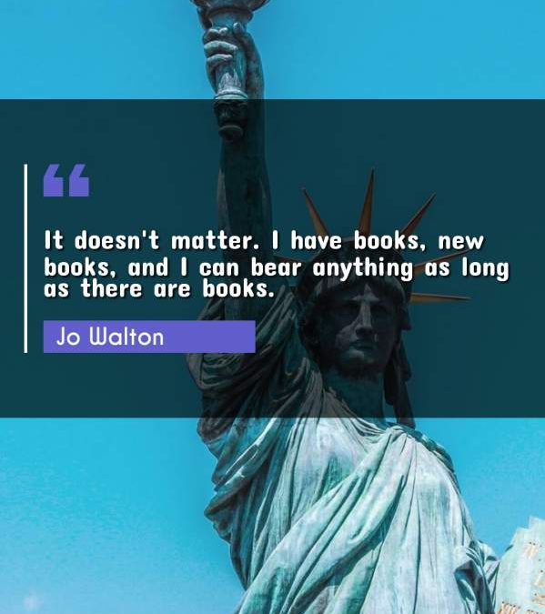 It doesn't matter. I have books, new books, and I can bear anything as long as there are books.