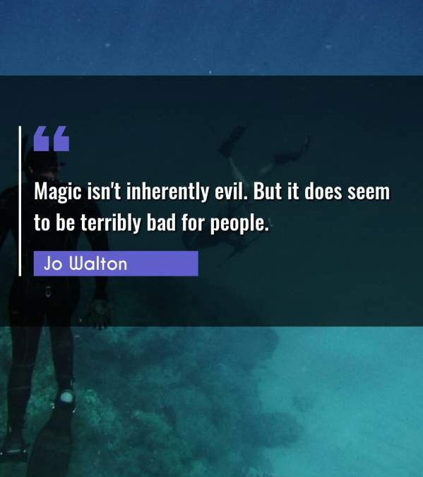 Magic isn't inherently evil. But it does seem to be terribly bad for people.