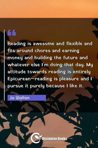 Reading is awesome and flexible and fits around chores and earning money and building the future and whatever else I'm doing that day. My attitude towards reading is entirely Epicurean reading is pleasure and I pursue it purely because I like it.
