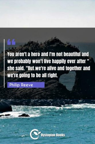 "You aren't a hero and I'm not beautiful and we probably won't live happily ever after she said. ""But we're alive and together and we're going to be all right."""