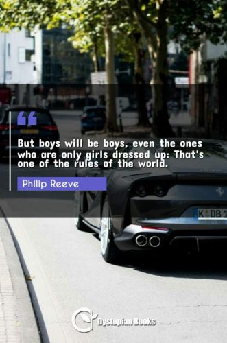 But boys will be boys, even the ones who are only girls dressed up: That's one of the rules of the world.
