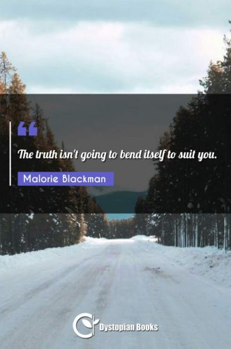 The truth isn't going to bend itself to suit you.