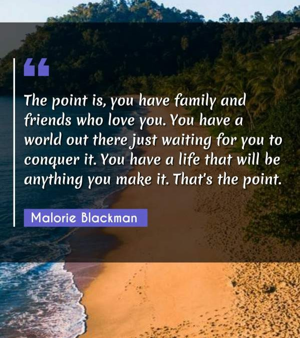 The point is, you have family and friends who love you. You have a world out there just waiting for you to conquer it. You have a life that will be anything you make it. That's the point.