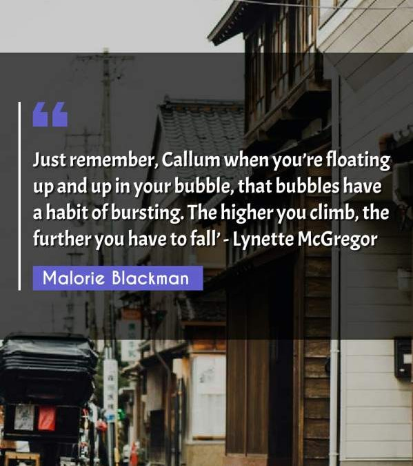 Just remember, Callum when you're floating up and up in your bubble, that bubbles have a habit of bursting. The higher you climb, the further you have to fall' - Lynette McGregor