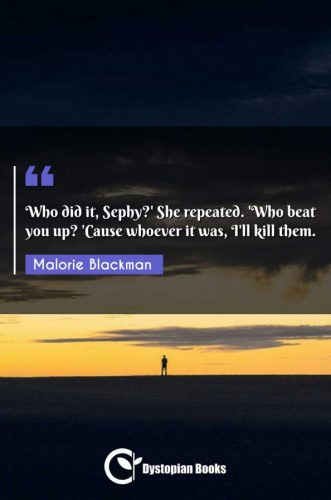 Who did it, Sephy?' She repeated. 'Who beat you up? 'Cause whoever it was, I'll kill them.