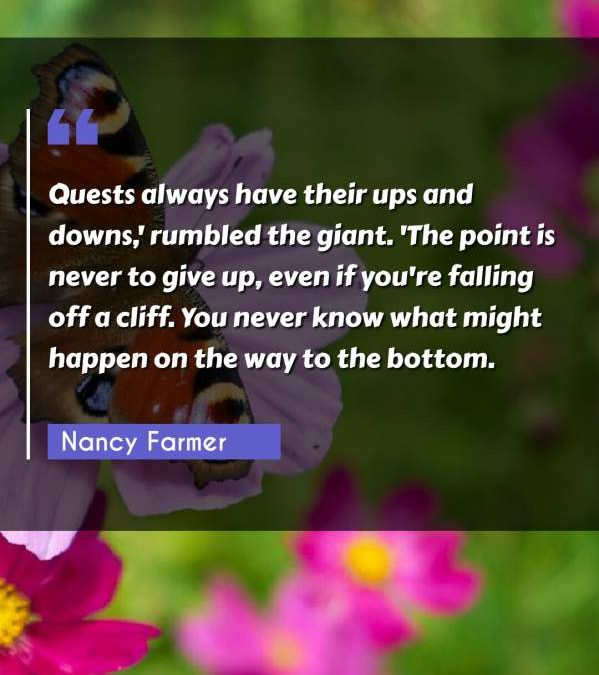 Quests always have their ups and downs,' rumbled the giant. 'The point is never to give up, even if you're falling off a cliff. You never know what might happen on the way to the bottom.