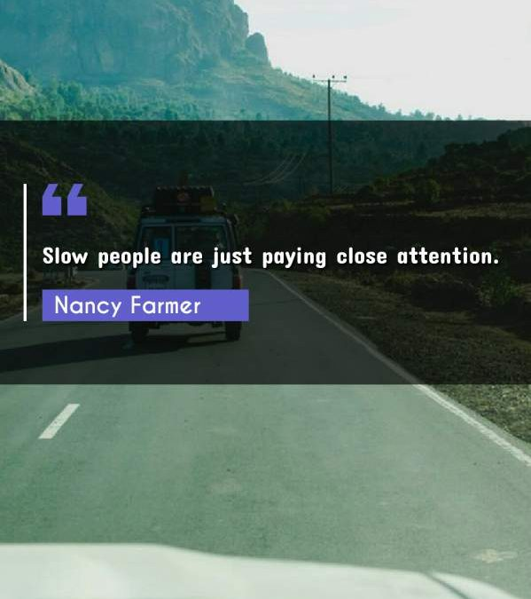 Slow people are just paying close attention.