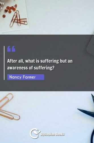 After all, what is suffering but an awareness of suffering?