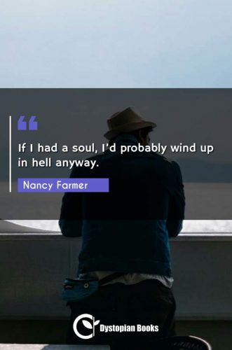 If I had a soul, I'd probably wind up in hell anyway.