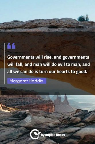 Governments will rise, and governments will fall, and man will do evil to man, and all we can do is turn our hearts to good.