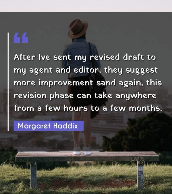 After Ive sent my revised draft to my agent and editor, they suggest more improvement sand again, this revision phase can take anywhere from a few hours to a few months.