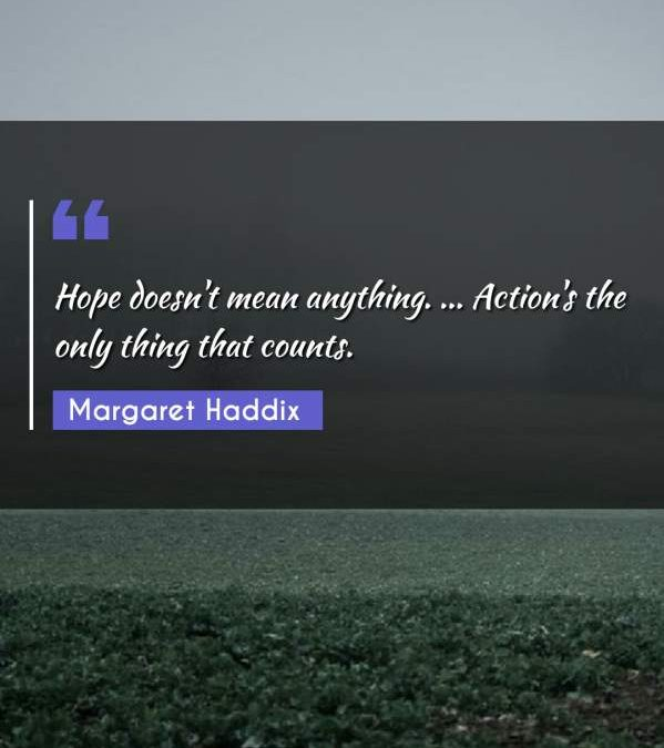 Hope doesn't mean anything. ... Action's the only thing that counts.