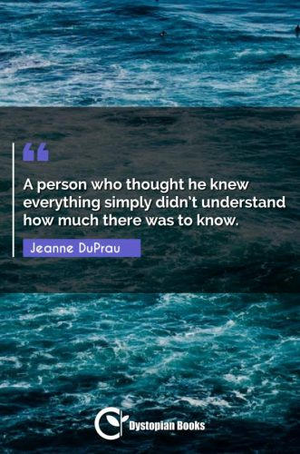 A person who thought he knew everything simply didn't understand how much there was to know.