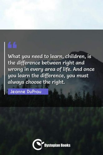 What you need to learn, children, is the difference between right and wrong in every area of life. And once you learn the difference, you must always choose the right.
