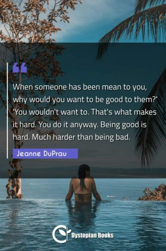 When someone has been mean to you, why would you want to be good to them?' 'You wouldn't want to. That's what makes it hard. You do it anyway. Being good is hard. Much harder than being bad.