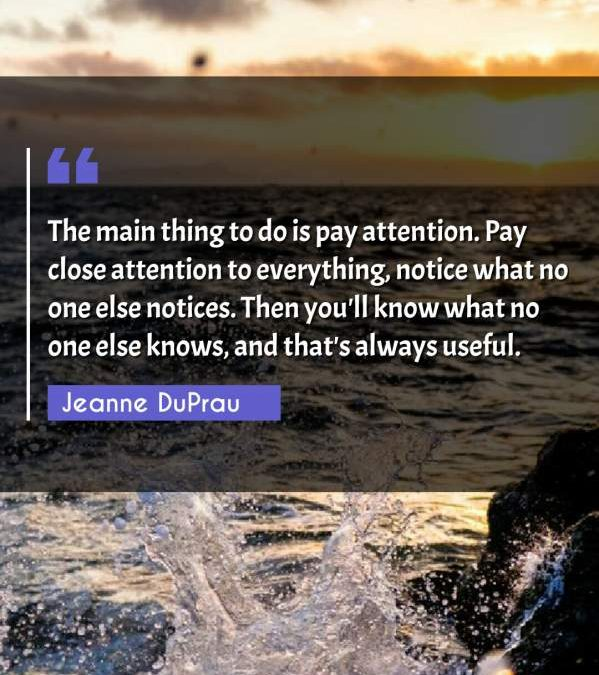 The main thing to do is pay attention. Pay close attention to everything, notice what no one else notices. Then you'll know what no one else knows, and that's always useful.