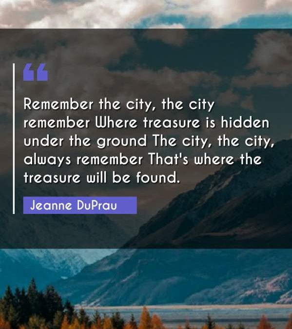 Remember the city, the city remember Where treasure is hidden under the ground The city, the city, always remember That's where the treasure will be found.