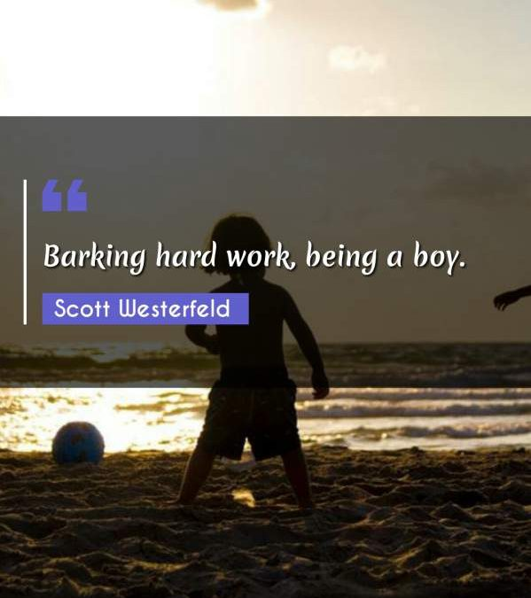 Barking hard work, being a boy.