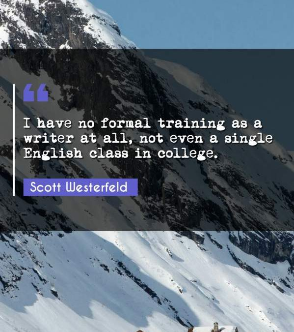 I have no formal training as a writer at all, not even a single English class in college.