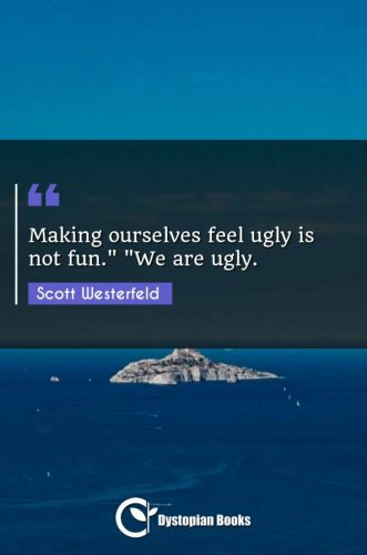 "Making ourselves feel ugly is not fun. ""We are ugly."""