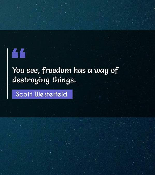 You see, freedom has a way of destroying things.