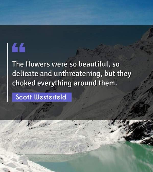 The flowers were so beautiful, so delicate and unthreatening, but they choked everything around them.