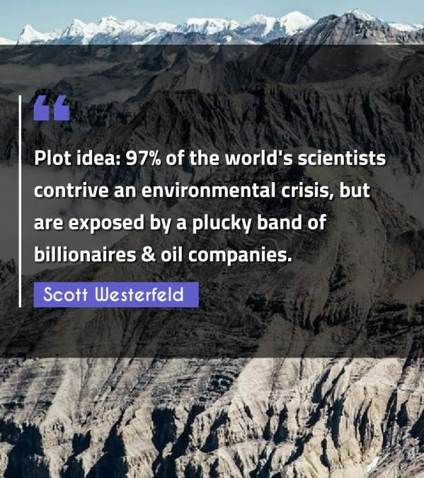 Plot idea: 97% of the world's scientists contrive an environmental crisis, but are exposed by a plucky band of billionaires & oil companies.
