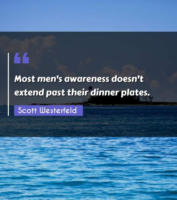 Most men's awareness doesn't extend past their dinner plates.