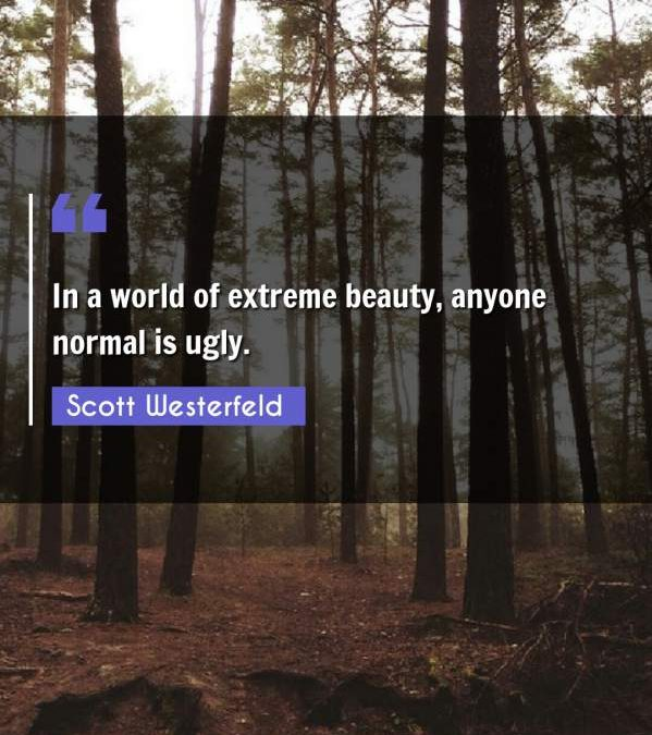 In a world of extreme beauty, anyone normal is ugly.