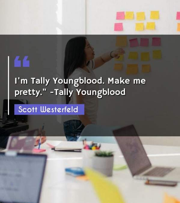 I'm Tally Youngblood. Make me pretty. -Tally Youngblood""