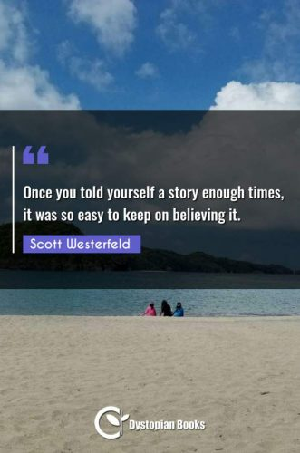 Once you told yourself a story enough times, it was so easy to keep on believing it.