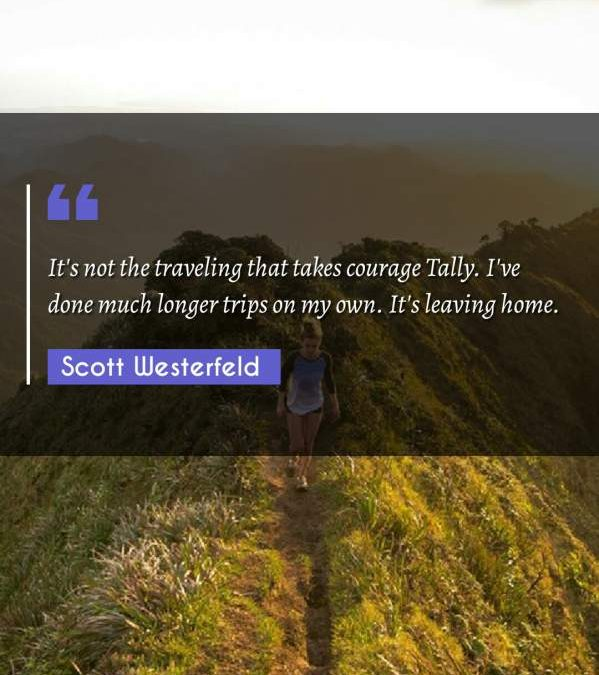 It's not the traveling that takes courage Tally. I've done much longer trips on my own. It's leaving home.