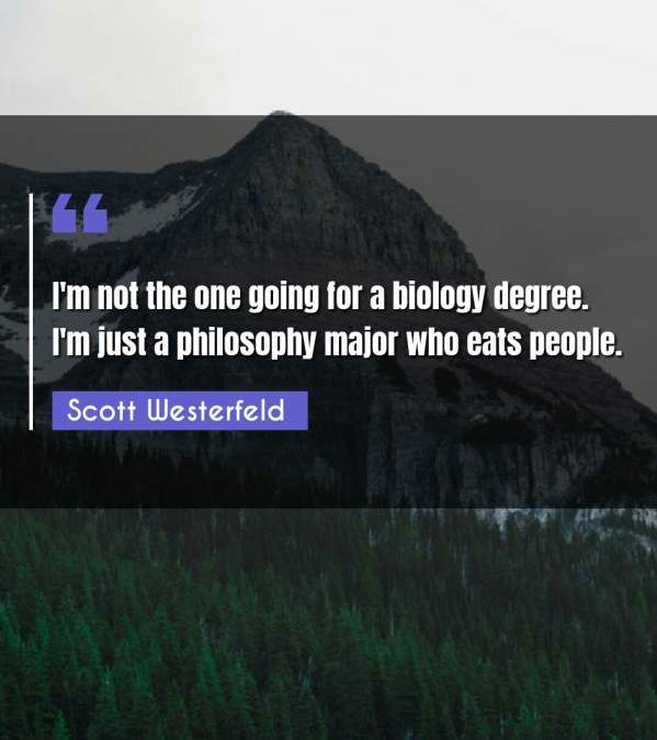 I'm not the one going for a biology degree. I'm just a philosophy major who eats people.