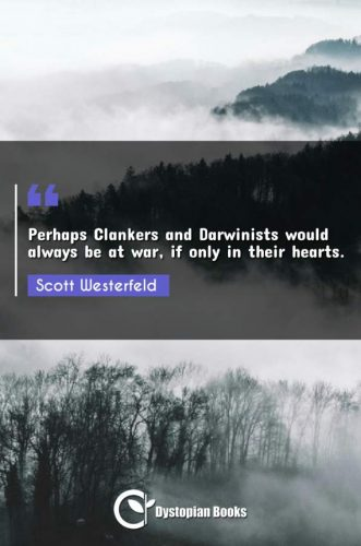 Perhaps Clankers and Darwinists would always be at war, if only in their hearts.