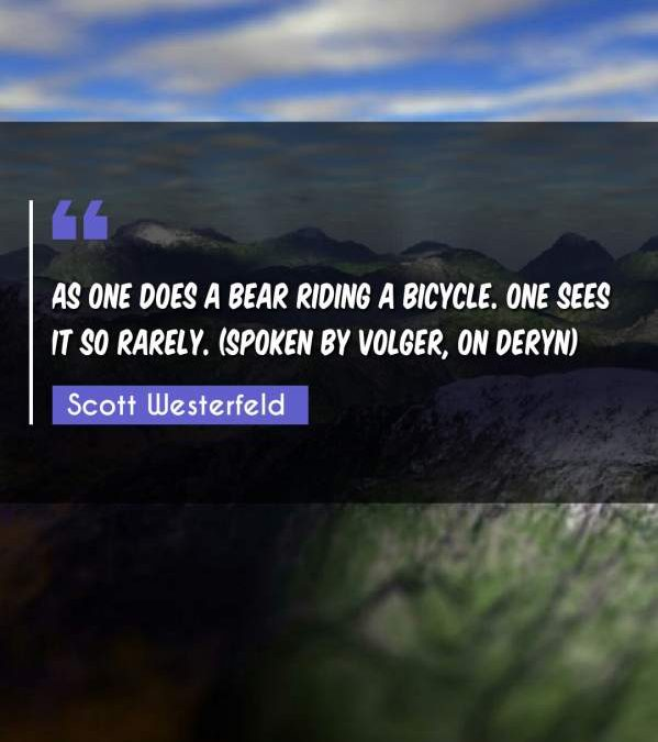 As one does a bear riding a bicycle. One sees it so rarely. (Spoken by Volger, on Deryn)